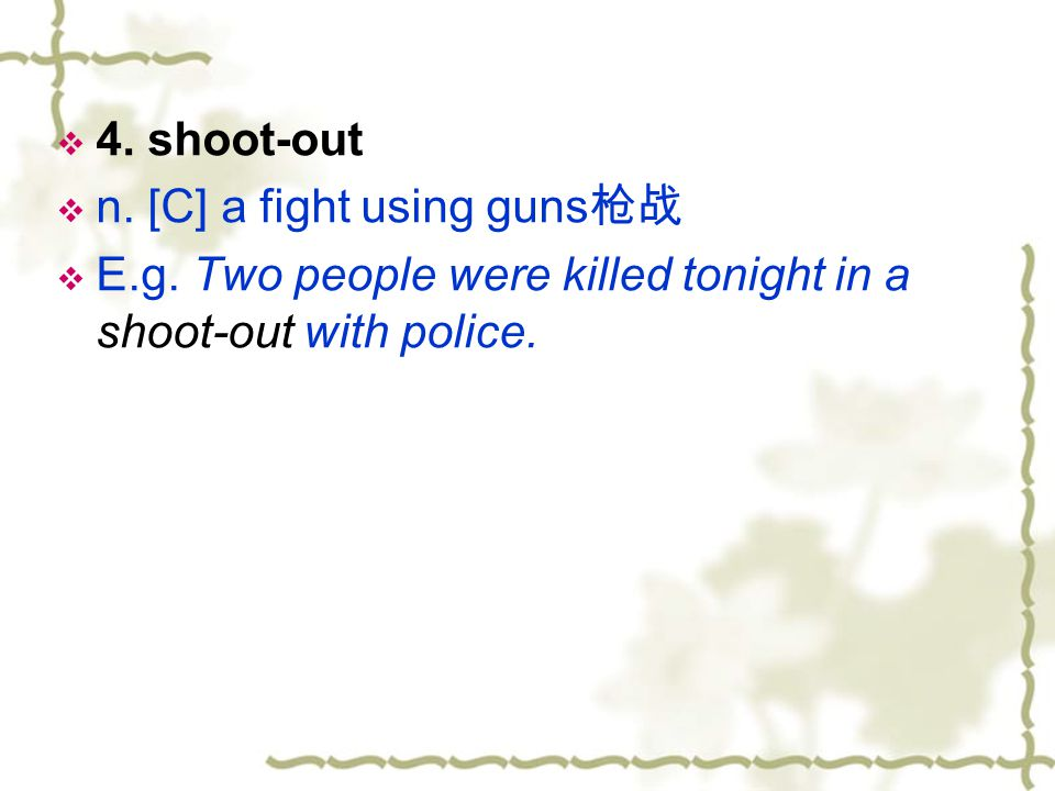 4. shoot-out n. [C] a fight using guns枪战. E.g.